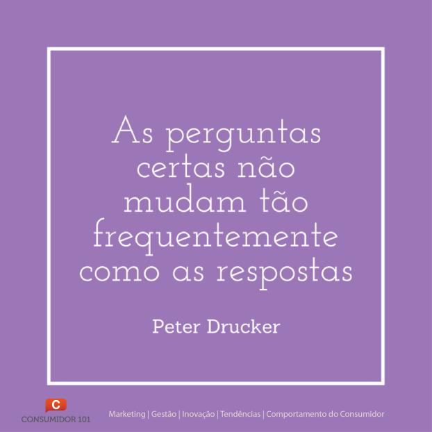 As perguntas certas não mudam tão frequentemente como as respostas - Peter Drucker
